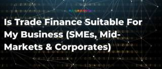 Is Trade Finance Suitable For My Business (SMEs, Mid-Markets & Corporates)