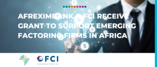 Afreximbank & FCI receive grant to support emerging factoring firms in Africa